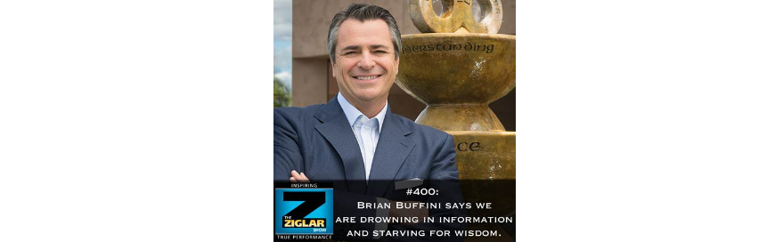 Show #400: Brian Buffini says we are drowning in information and starving for wisdom.