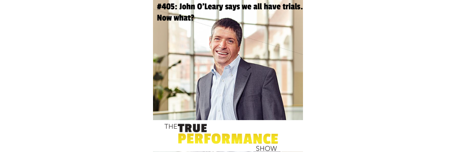 Show #405: John O'Leary says we all have trials. Now what?