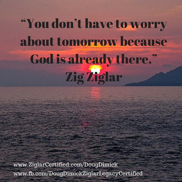 """""""You don't have to worry about tomorrow because God is already there."""" Zig Ziglar"""