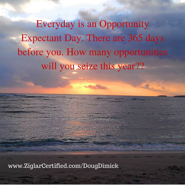 Everyday is an Opportunity Expectant Day. There are 365 days before you. How many opportunities will you seize this year-- (2)